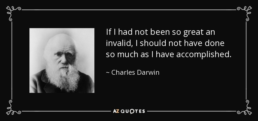 If I had not been so great an invalid, I should not have done so much as I have accomplished. - Charles Darwin