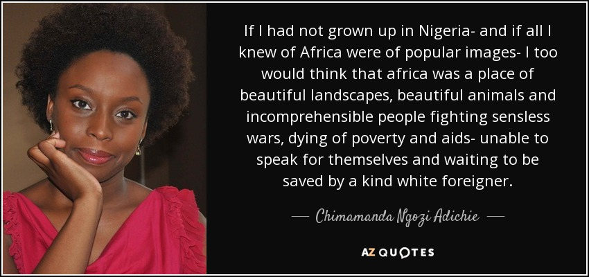 If I had not grown up in Nigeria- and if all I knew of Africa were of popular images- I too would think that africa was a place of beautiful landscapes, beautiful animals and incomprehensible people fighting sensless wars, dying of poverty and aids- unable to speak for themselves and waiting to be saved by a kind white foreigner. - Chimamanda Ngozi Adichie