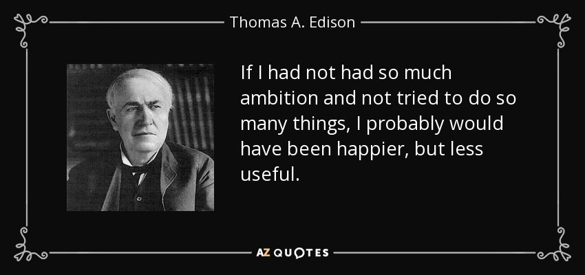 If I had not had so much ambition and not tried to do so many things, I probably would have been happier, but less useful. - Thomas A. Edison
