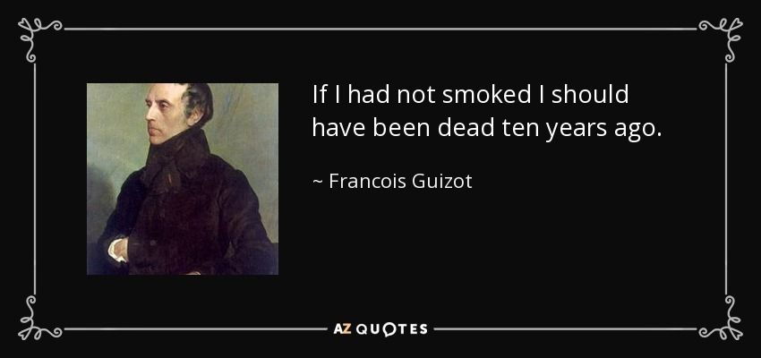 If I had not smoked I should have been dead ten years ago. - Francois Guizot