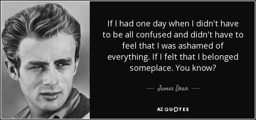 If I had one day when I didn't have to be all confused and didn't have to feel that I was ashamed of everything. If I felt that I belonged someplace. You know? - James Dean