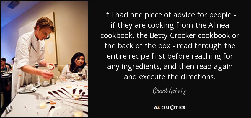 If I had one piece of advice for people - if they are cooking from the Alinea cookbook, the Betty Crocker cookbook or the back of the box - read through the entire recipe first before reaching for any ingredients, and then read again and execute the directions. - Grant Achatz