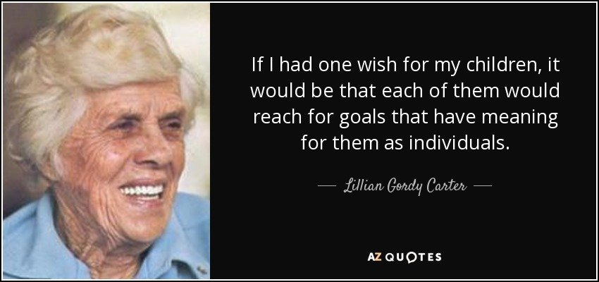 If I had one wish for my children, it would be that each of them would reach for goals that have meaning for them as individuals. - Lillian Gordy Carter