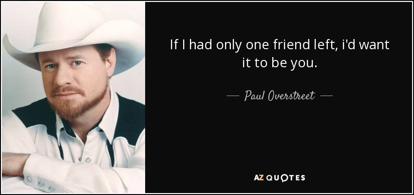If I had only one friend left, i'd want it to be you. - Paul Overstreet