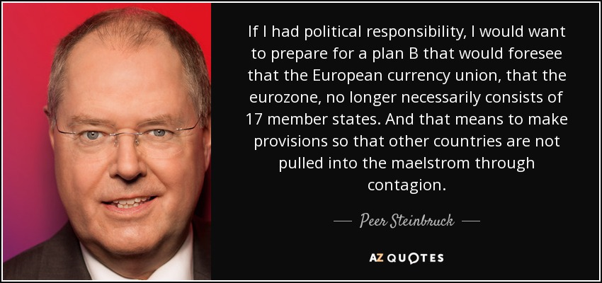 If I had political responsibility, I would want to prepare for a plan B that would foresee that the European currency union, that the eurozone, no longer necessarily consists of 17 member states. And that means to make provisions so that other countries are not pulled into the maelstrom through contagion. - Peer Steinbruck