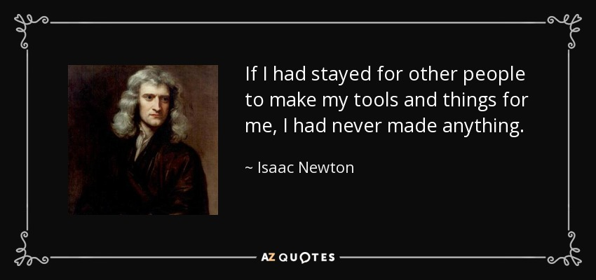 If I had stayed for other people to make my tools and things for me, I had never made anything - Isaac Newton