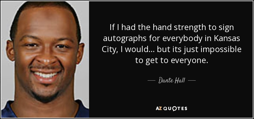 If I had the hand strength to sign autographs for everybody in Kansas City, I would... but its just impossible to get to everyone. - Dante Hall