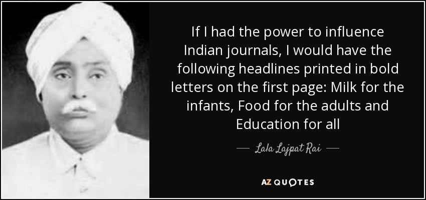 If I had the power to influence Indian journals, I would have the following headlines printed in bold letters on the first page: Milk for the infants , Food for the adults and Education for all - Lala Lajpat Rai