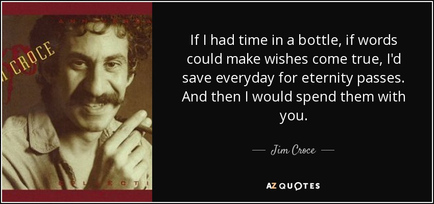 If I had time in a bottle, if words could make wishes come true, I'd save everyday for eternity passes. And then I would spend them with you. - Jim Croce