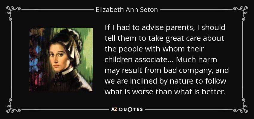 If I had to advise parents, I should tell them to take great care about the people with whom their children associate . . . Much harm may result from bad company, and we are inclined by nature to follow what is worse than what is better. - Elizabeth Ann Seton