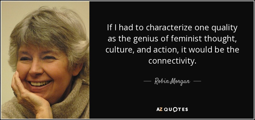 If I had to characterize one quality as the genius of feminist thought, culture, and action, it would be the connectivity. - Robin Morgan