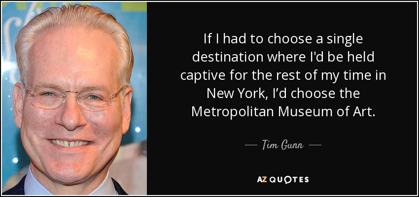 If I had to choose a single destination where I'd be held captive for the rest of my time in New York, I'd choose the Metropolitan Museum of Art. - Tim Gunn