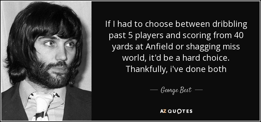 If I had to choose between dribbling past 5 players and scoring from 40 yards at Anfield or shagging miss world, it'd be a hard choice. Thankfully, i've done both - George Best