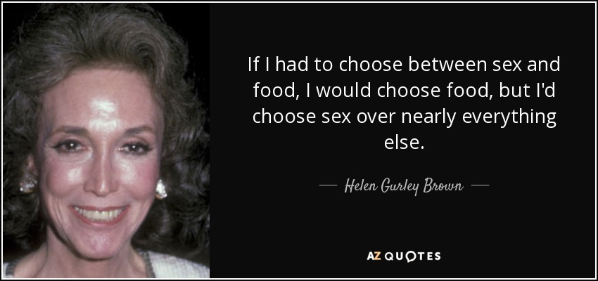 If I had to choose between sex and food, I would choose food, but I'd choose sex over nearly everything else. - Helen Gurley Brown