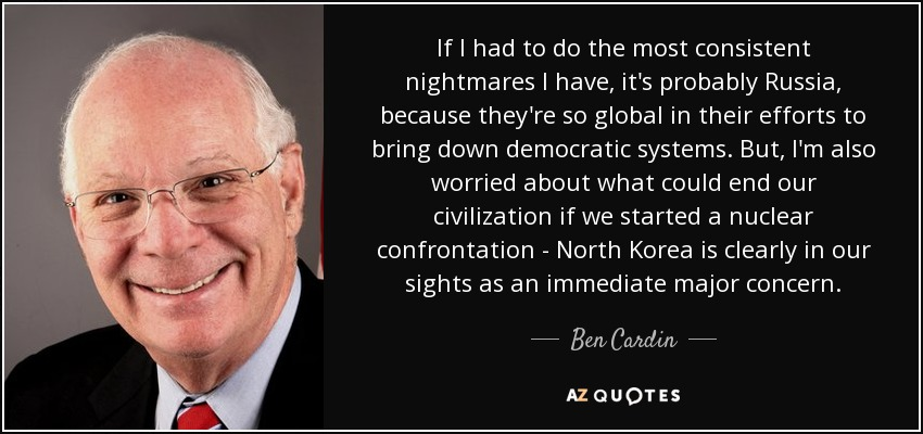 If I had to do the most consistent nightmares I have, it's probably Russia, because they're so global in their efforts to bring down democratic systems. But, I'm also worried about what could end our civilization if we started a nuclear confrontation - North Korea is clearly in our sights as an immediate major concern. - Ben Cardin