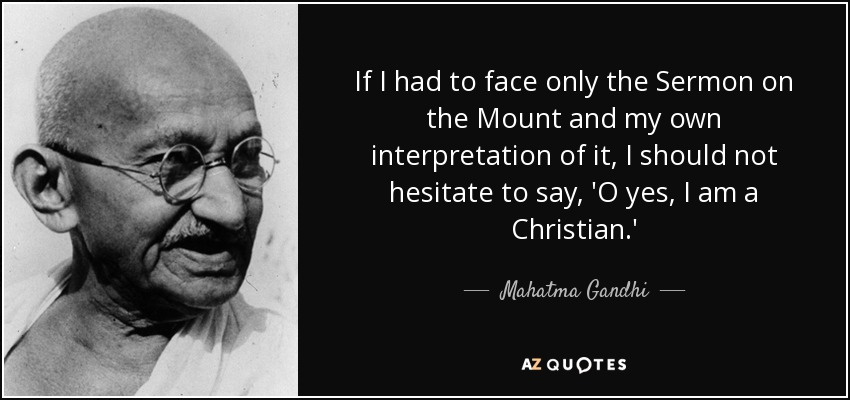 If I had to face only the Sermon on the Mount and my own interpretation of it, I should not hesitate to say, 'O yes, I am a Christian.' - Mahatma Gandhi