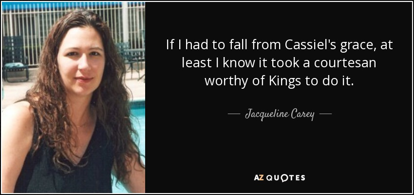 If I had to fall from Cassiel's grace, at least I know it took a courtesan worthy of Kings to do it. - Jacqueline Carey