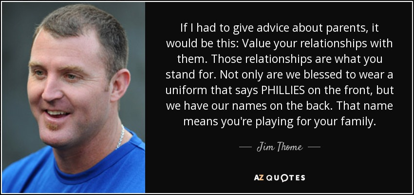 If I had to give advice about parents, it would be this: Value your relationships with them. Those relationships are what you stand for. Not only are we blessed to wear a uniform that says PHILLIES on the front, but we have our names on the back. That name means you're playing for your family. - Jim Thome