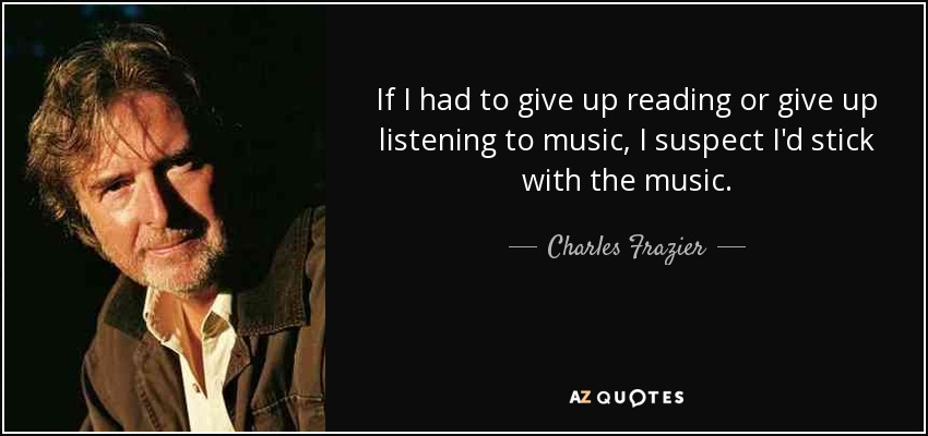If I had to give up reading or give up listening to music, I suspect I'd stick with the music. - Charles Frazier