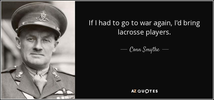 If I had to go to war again, I'd bring lacrosse players. - Conn Smythe