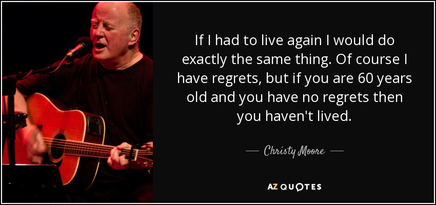 If I had to live again I would do exactly the same thing. Of course I have regrets, but if you are 60 years old and you have no regrets then you haven't lived. - Christy Moore