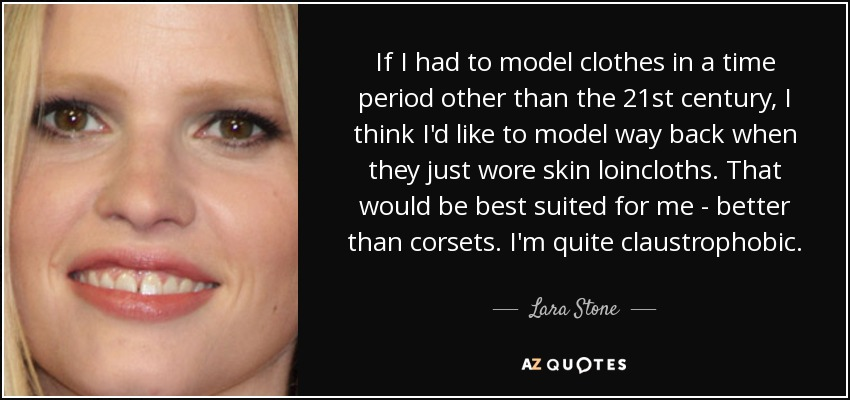 If I had to model clothes in a time period other than the 21st century, I think I'd like to model way back when they just wore skin loincloths. That would be best suited for me - better than corsets. I'm quite claustrophobic. - Lara Stone