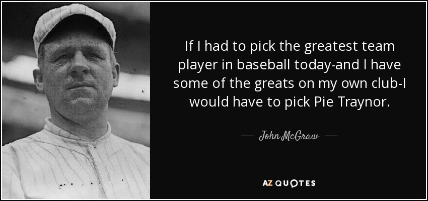 If I had to pick the greatest team player in baseball today-and I have some of the greats on my own club-I would have to pick Pie Traynor. - John McGraw