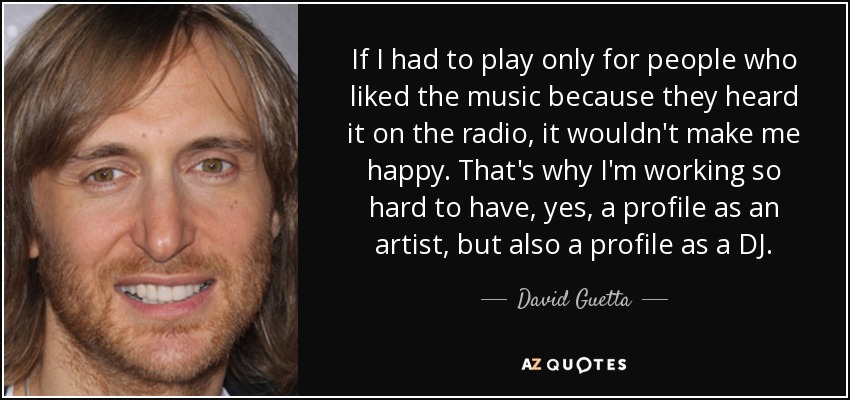 If I had to play only for people who liked the music because they heard it on the radio, it wouldn't make me happy. That's why I'm working so hard to have, yes, a profile as an artist, but also a profile as a DJ. - David Guetta