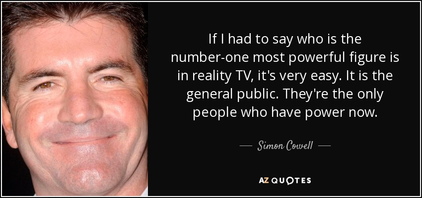 If I had to say who is the number-one most powerful figure is in reality TV, it's very easy. It is the general public. They're the only people who have power now. - Simon Cowell