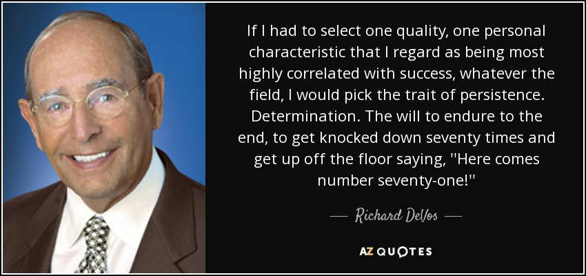 If I had to select one quality, one personal characteristic that I regard as being most highly correlated with success, whatever the field, I would pick the trait of persistence. Determination. The will to endure to the end, to get knocked down seventy times and get up off the floor saying, ''Here comes number seventy-one!'' - Richard DeVos