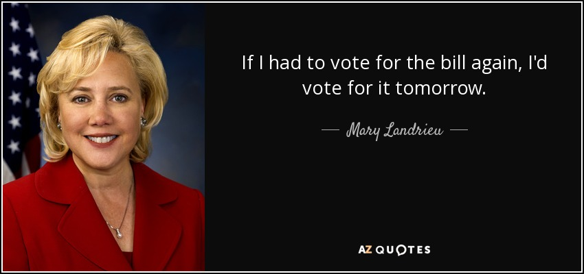 If I had to vote for the bill again, I'd vote for it tomorrow. - Mary Landrieu