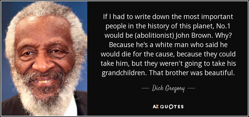 If I had to write down the most important people in the history of this planet, No.1 would be (abolitionist) John Brown. Why? Because he's a white man who said he would die for the cause, because they could take him, but they weren't going to take his grandchildren. That brother was beautiful. - Dick Gregory