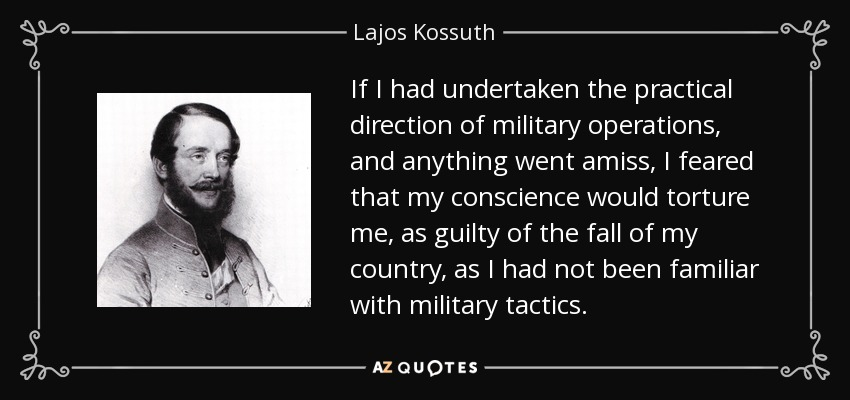 If I had undertaken the practical direction of military operations, and anything went amiss, I feared that my conscience would torture me, as guilty of the fall of my country, as I had not been familiar with military tactics. - Lajos Kossuth