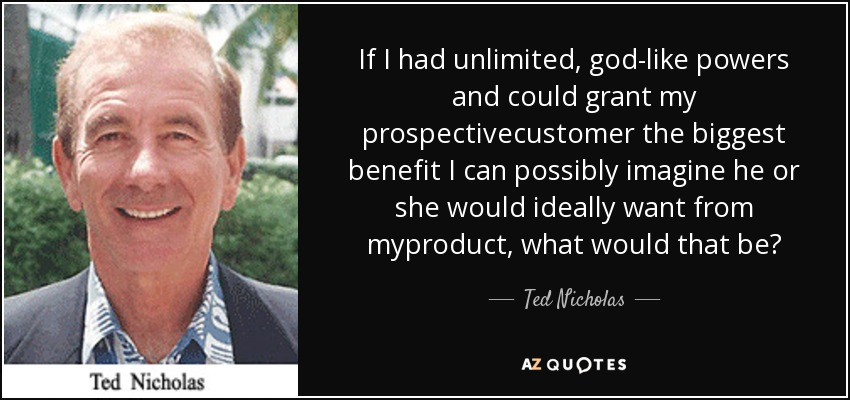If I had unlimited, god-like powers and could grant my prospectivecustomer the biggest benefit I can possibly imagine he or she would ideally want from myproduct, what would that be? - Ted Nicholas
