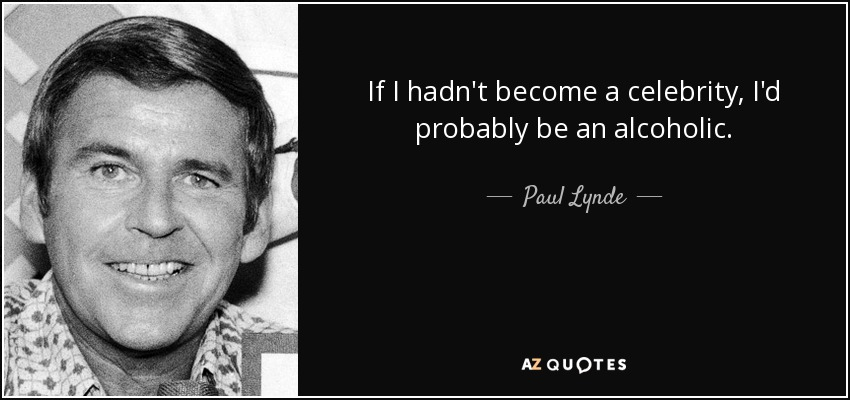 If I hadn't become a celebrity, I'd probably be an alcoholic. - Paul Lynde