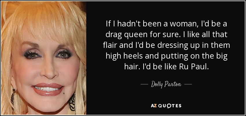 If I hadn't been a woman, I'd be a drag queen for sure. I like all that flair and I'd be dressing up in them high heels and putting on the big hair. I'd be like Ru Paul. - Dolly Parton
