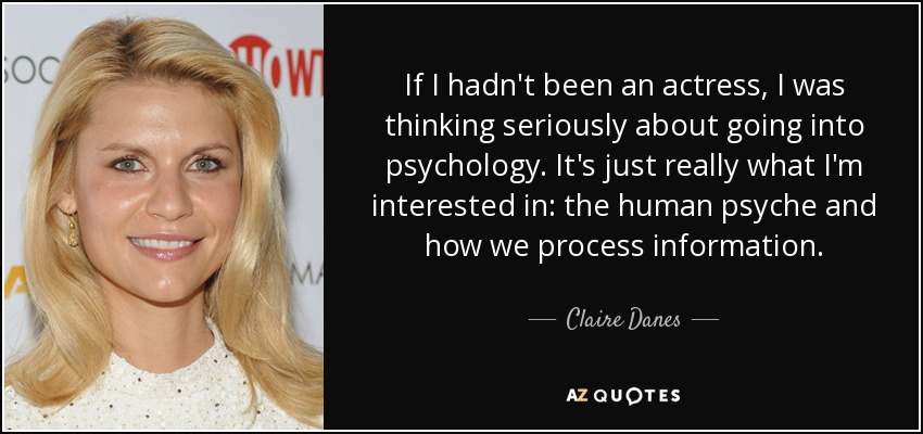 If I hadn't been an actress, I was thinking seriously about going into psychology. It's just really what I'm interested in: the human psyche and how we process information. - Claire Danes