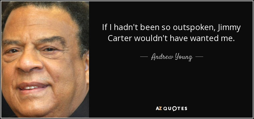 If I hadn't been so outspoken, Jimmy Carter wouldn't have wanted me. - Andrew Young