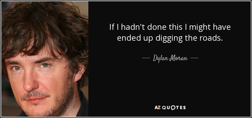 If I hadn't done this I might have ended up digging the roads. - Dylan Moran