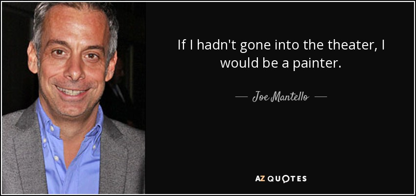 If I hadn't gone into the theater, I would be a painter. - Joe Mantello