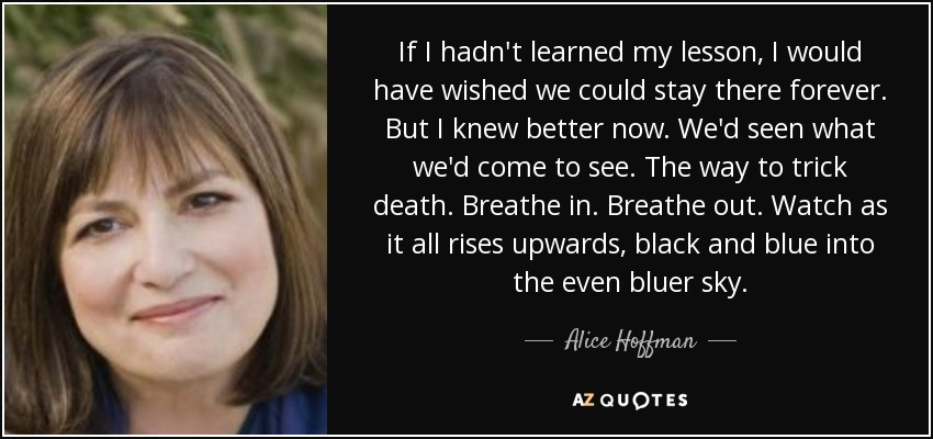 If I hadn't learned my lesson, I would have wished we could stay there forever. But I knew better now. We'd seen what we'd come to see. The way to trick death. Breathe in. Breathe out. Watch as it all rises upwards, black and blue into the even bluer sky. - Alice Hoffman