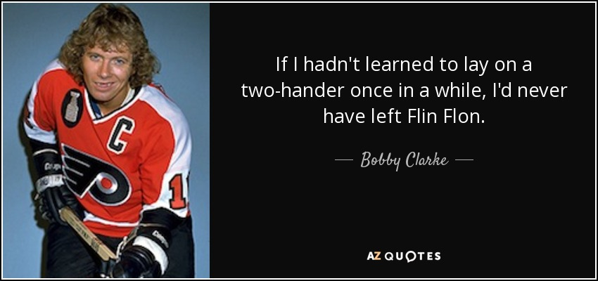 If I hadn't learned to lay on a two-hander once in a while, I'd never have left Flin Flon. - Bobby Clarke