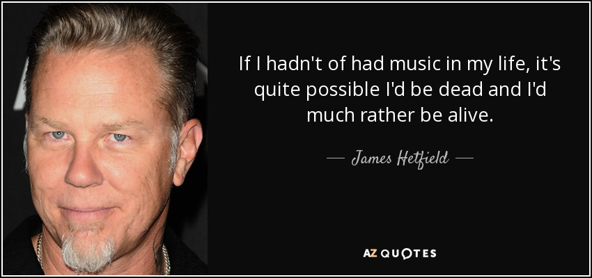 If I hadn't of had music in my life, it's quite possible I'd be dead and I'd much rather be alive. - James Hetfield