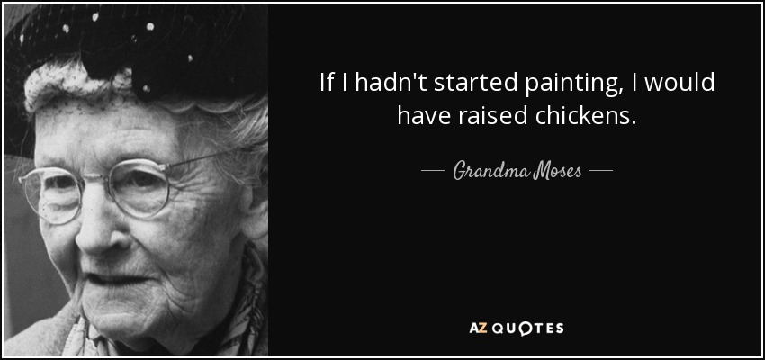 If I hadn't started painting, I would have raised chickens. - Grandma Moses