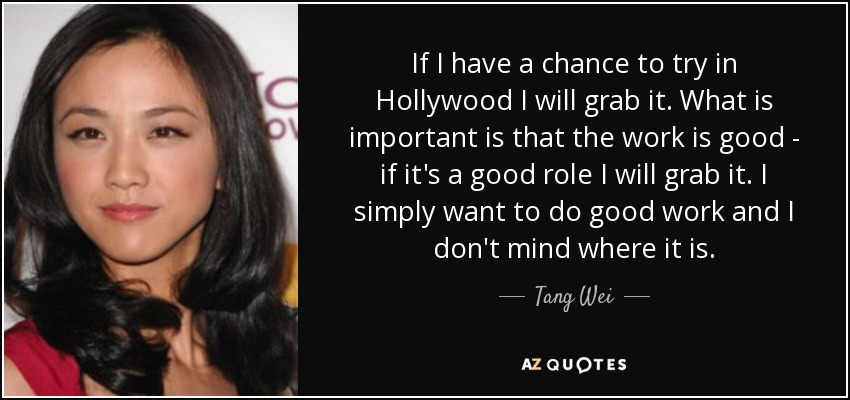 If I have a chance to try in Hollywood I will grab it. What is important is that the work is good - if it's a good role I will grab it. I simply want to do good work and I don't mind where it is. - Tang Wei