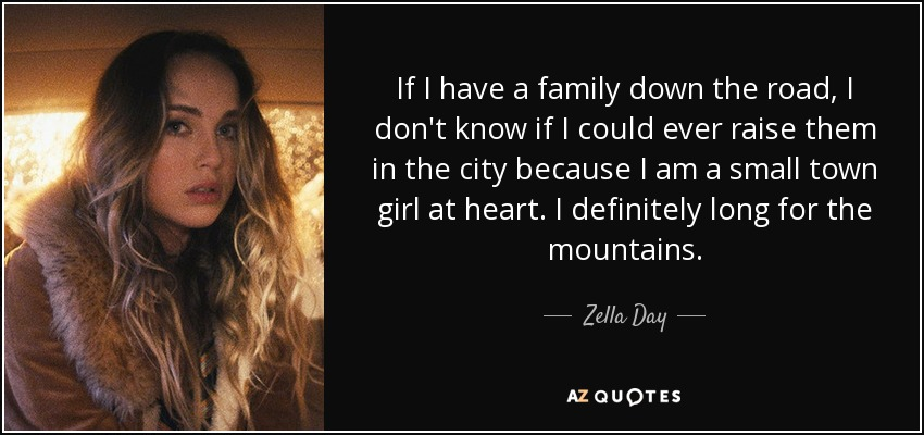 If I have a family down the road, I don't know if I could ever raise them in the city because I am a small town girl at heart. I definitely long for the mountains. - Zella Day