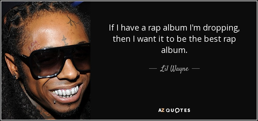If I have a rap album I'm dropping, then I want it to be the best rap album. - Lil Wayne