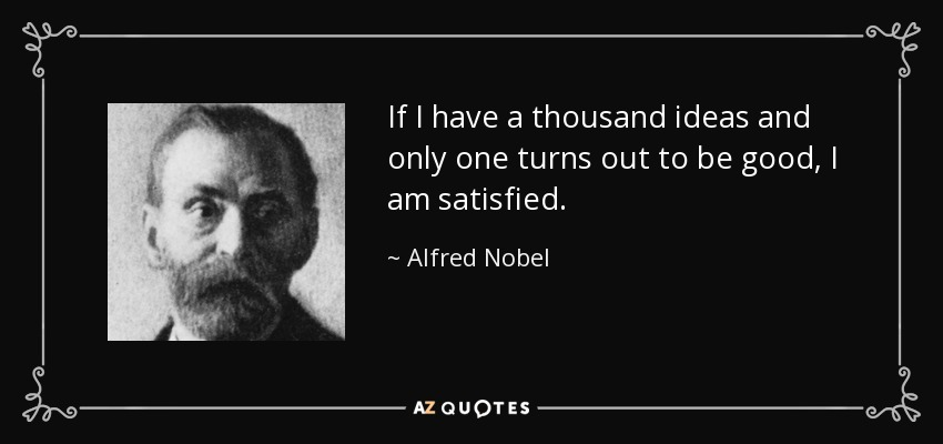 If I have a thousand ideas and only one turns out to be good, I am satisfied. - Alfred Nobel