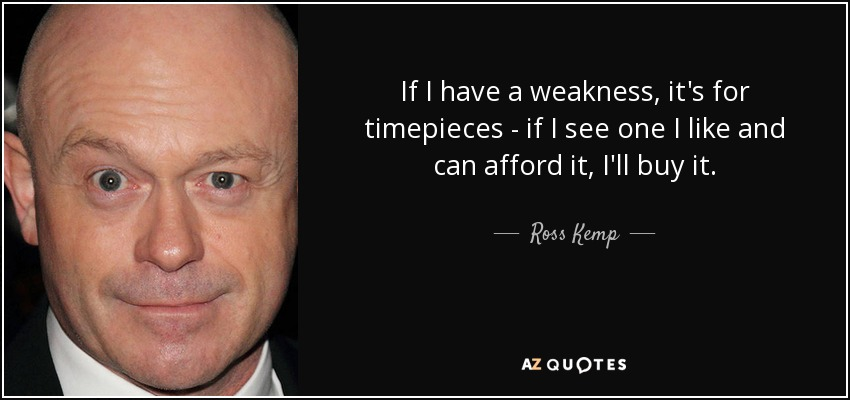 If I have a weakness, it's for timepieces - if I see one I like and can afford it, I'll buy it. - Ross Kemp