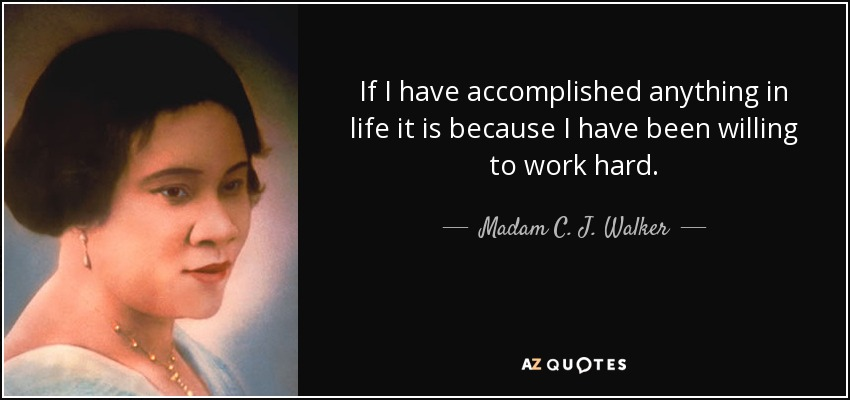 If I have accomplished anything in life it is because I have been willing to work hard. - Madam C. J. Walker